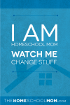 I am Homeschool Mom. Watch Me Change Stuff.